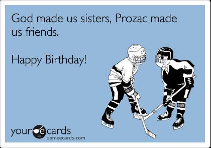 God made us sisters, Prozac made us friends.  Happy Birthday!