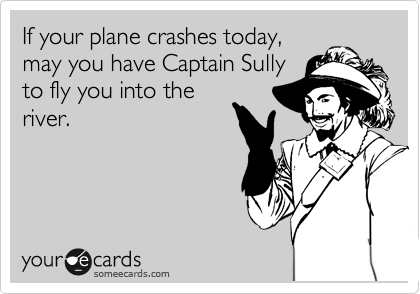 If your plane crashes today, may you have Captain Sully to fly you into the river.