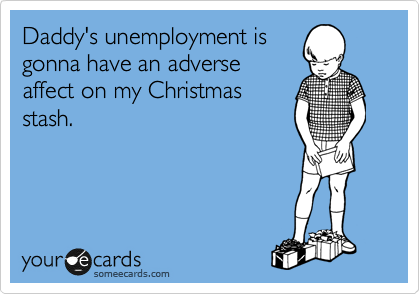 Daddy's unemployment is gonna have an adverse affect on my Christmas stash.