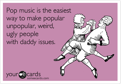 Pop music is the easiestway to make popularunpopular, weird,  ugly peoplewith daddy issues.