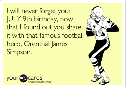 I will never forget your JULY 9th birthday, now that I found out you share it with that famous football hero, Orenthal James Simpson.