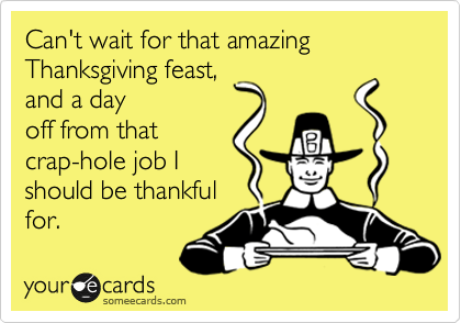 Can't wait for that amazing Thanksgiving feast, and a day off from that crap-hole job I should be thankful for.