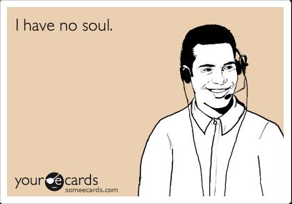 I have no soul.