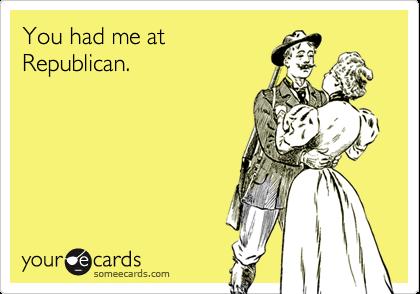 You had me at  Republican.