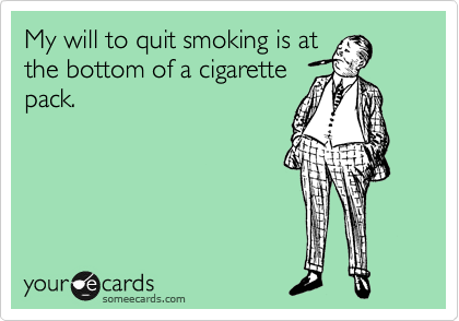 My will to quit smoking is at the bottom of a cigarette pack.