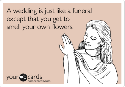 A wedding is just like a funeral except that you get to smell your own flowers.