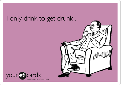 I only drink to get drunk .