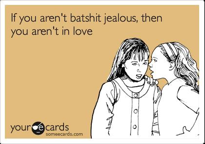 If you aren't batshit jealous, then you aren't in love