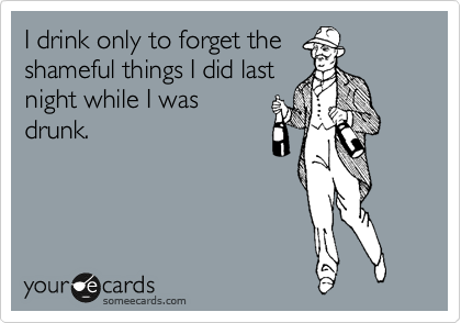 I drink only to forget the shameful things I did last night while I was drunk.