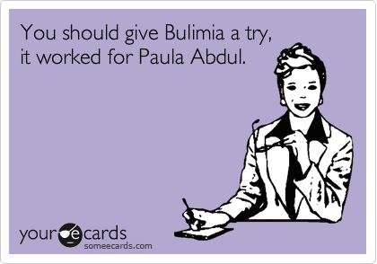 You should give Bulimia a try, it worked for Paula Abdul.