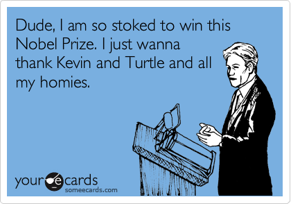 Dude, I am so stoked to win this Nobel Prize. I just wanna thank Kevin and Turtle and all my homies.