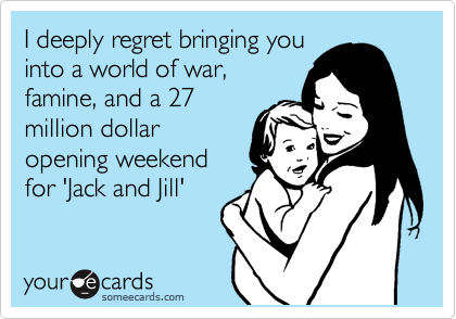 I deeply regret bringing you into a world of war, famine, and a 27 million dollar  opening weekend for 'Jack and Jill'
