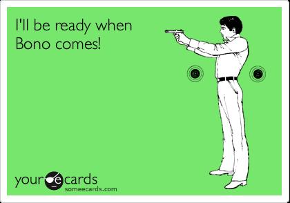 I'll be ready when Bono comes!