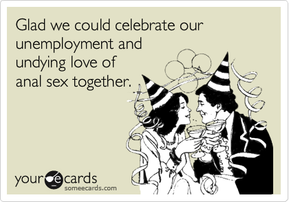 Glad we could celebrate our unemployment and  undying love of  anal sex together.