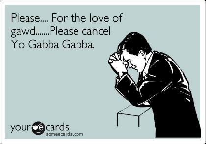 Please.... For the love of gawd.......Please cancel Yo Gabba Gabba.