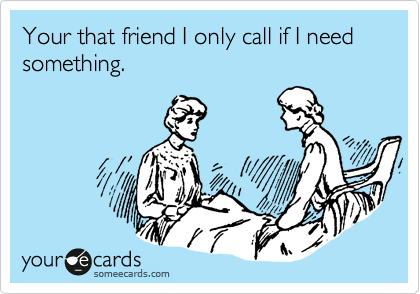 Your that friend I only call if I need something.