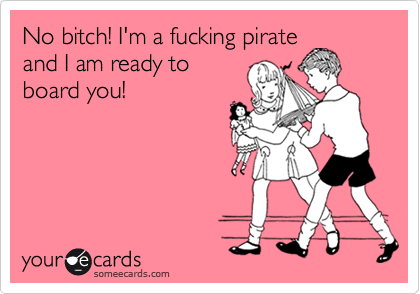 No bitch! I'm a fucking pirate and I am ready to board you!