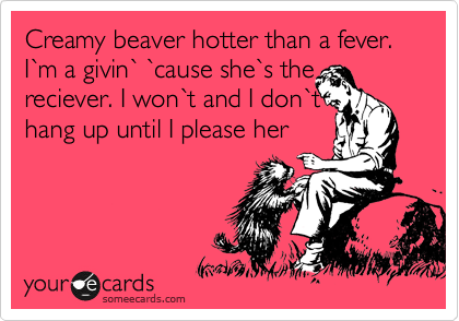 Creamy beaver hotter than a fever. I%60m a givin%60 %60cause she%60s the reciever. I won%60t and I don%60t  hang up until I please her