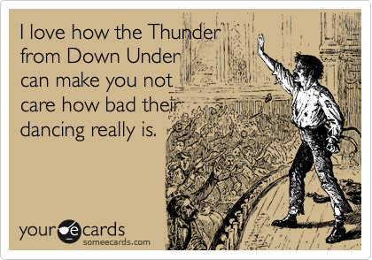 I love how the Thunder from Down Under can make you not care how bad their dancing really is.