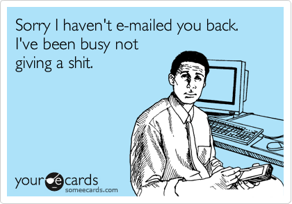Sorry I haven't e-mailed you back. I've been busy not giving a shit.