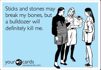 Sticks and stones may  break my bones, but a bulldozer will  definitely kill me.