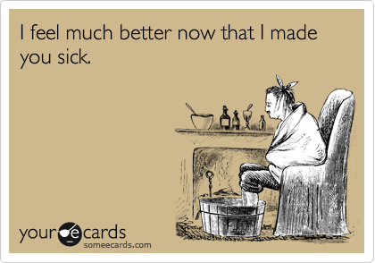 I feel much better now that I made you sick.