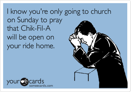 I know you're only going to church on Sunday to pray that Chik-Fil-A will be open on your ride home.