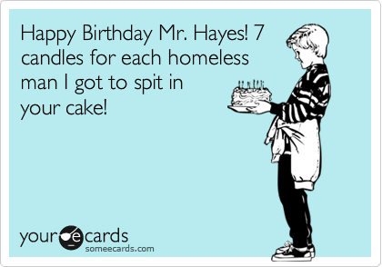 Happy Birthday Mr. Hayes! 7 candles for each homeless man I got to spit in your cake!