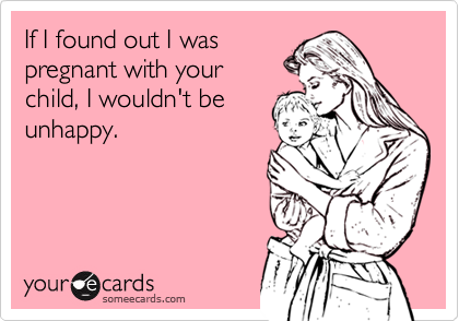 If I found out I was pregnant with your child, I wouldn't be unhappy.