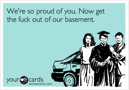 We're so proud of you. Now get the fuck out of our basement.