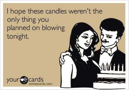 I hope these candles weren't the only thing you planned on blowing tonight.