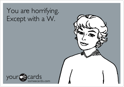 You are horrifying.  Except with a W.
