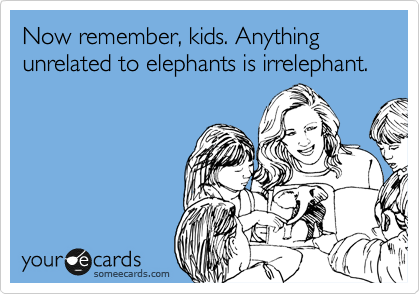 Now remember, kids. Anything unrelated to elephants is irrelephant.