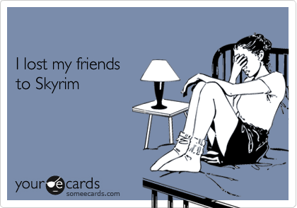 I lost my friends to Skyrim