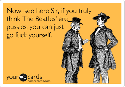 Now, see here Sir, if you truly think The Beatles' are pussies, you can just go fuck yourself.