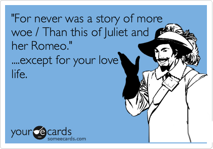 """""""For never was a story of more woe / Than this of Juliet and her Romeo.""""  ....except for your love life."""