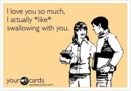 I love you so much,  I actually *like* swallowing with you.