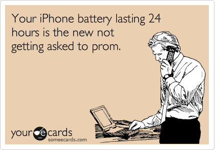 Your iPhone battery lasting 24 hours is the new not getting asked to prom.