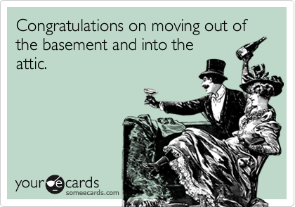 Congratulations on moving out of the basement and into the  attic.