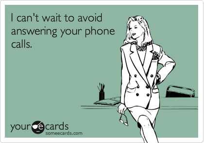 I can't wait to avoid answering your phone calls.