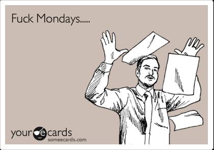 Fuck Mondays.....