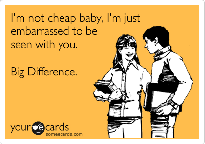 I'm not cheap baby, I'm just embarrassed to be seen with you.  Big Difference.
