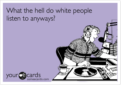 What the hell do white people listen to anyways?