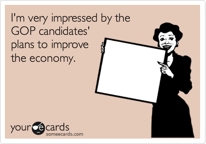 I'm very impressed by the GOP candidates' plans to improve the economy.