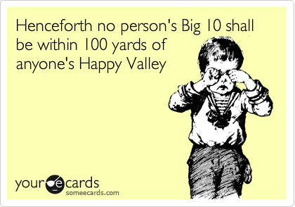 Henceforth no person's Big 10 shall be within 100 yards of anyone's Happy Valley