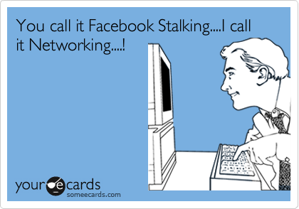 You call it Facebook Stalking....I call it Networking....!