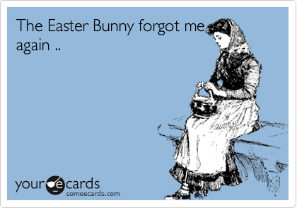 The Easter Bunny forgot me again ..