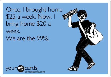 Once, I brought home %2425 a week. Now, I bring home %2420 a week. We are the 99%.