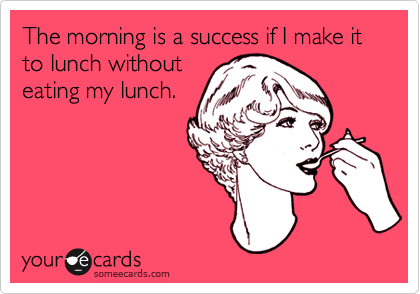 someecards.com - The morning is a success if I make it to lunch without eating my lunch.