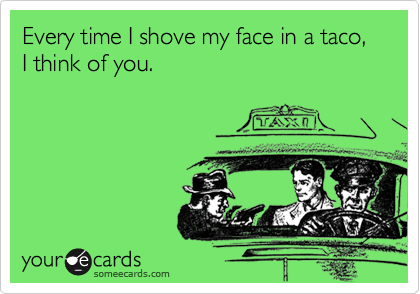 Every time I shove my face in a taco, I think of you.